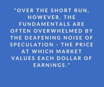 Over the short run, however, the fundamentals are often overwhelmed by the deafening noise of speculation - the price at which market values each dollar of earnings.