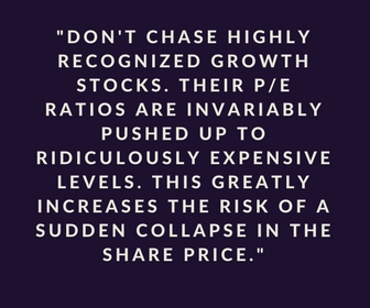 Don't chase highly recognize growth stocks. Their P/E ratios are invariably pushed up to ridiculously expensive levels. This greatly increases the risk of a sudden collapse in the share price.
