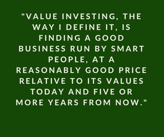 Value Investing, the I define it, is finding a good business run by smart people, at a reasonably good price relative to its values today and five or more years from now.