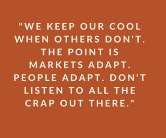 We keep our cool when others don't. The point is markets adapt. People Adapt. Don't listen to all the crap out there.