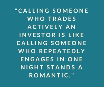 Calling someone who trades actively an investor is like calling someone who repeatedly engages in one night stands a romantic.